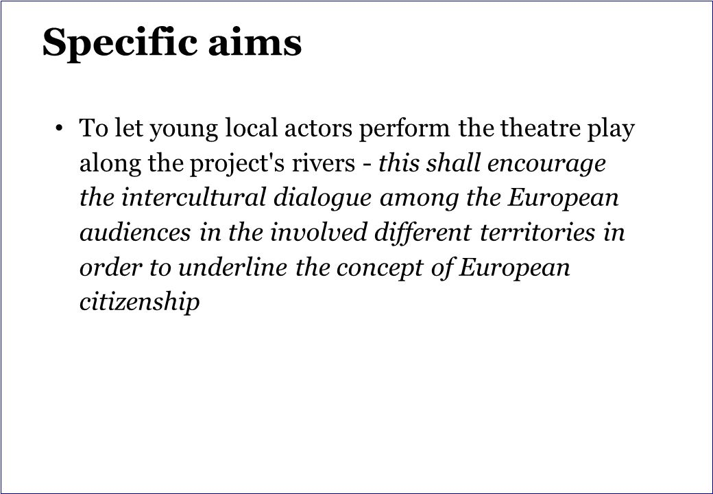 Specific aims To let young local actors perform the theatre play along the project s rivers - this shall encourage the intercultural dialogue among the European audiences in the involved different territories in order to underline the concept of European citizenship