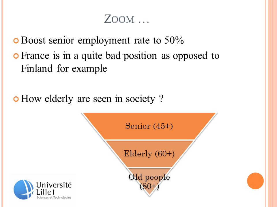 Z OOM … Boost senior employment rate to 50% France is in a quite bad position as opposed to Finland for example How elderly are seen in society .