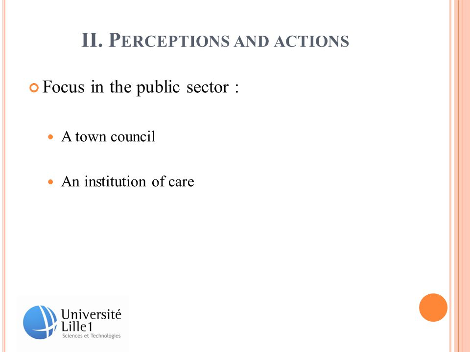 II. P ERCEPTIONS AND ACTIONS Focus in the public sector : A town council An institution of care