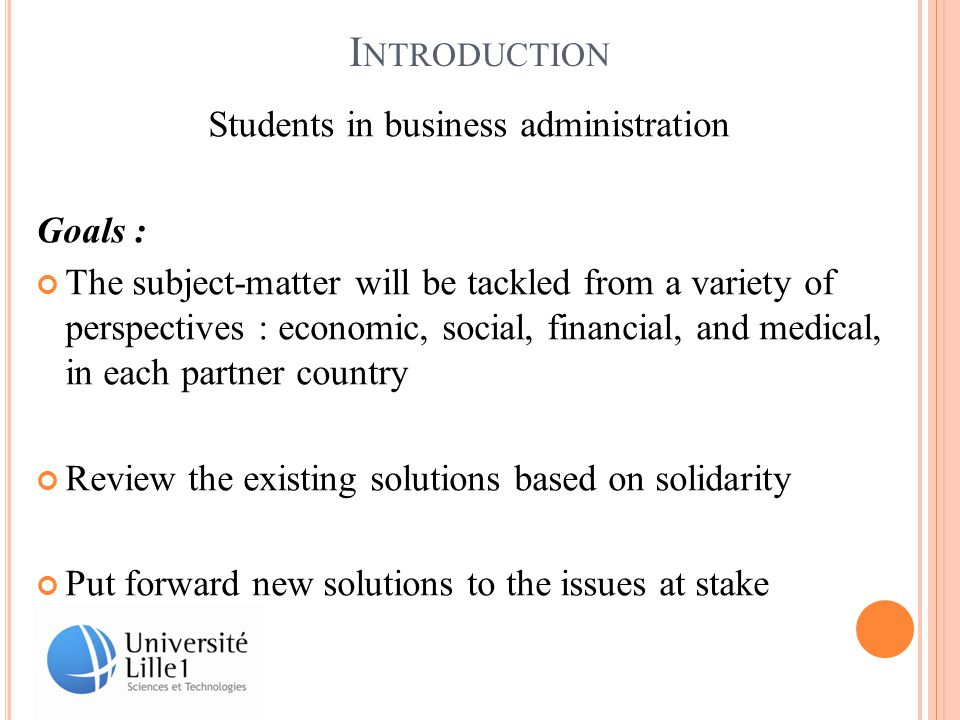 I NTRODUCTION Students in business administration Goals : The subject-matter will be tackled from a variety of perspectives : economic, social, financial, and medical, in each partner country Review the existing solutions based on solidarity Put forward new solutions to the issues at stake