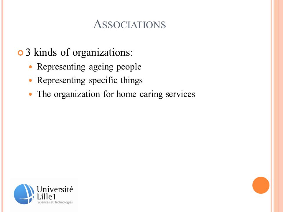 A SSOCIATIONS 3 kinds of organizations: Representing ageing people Representing specific things The organization for home caring services