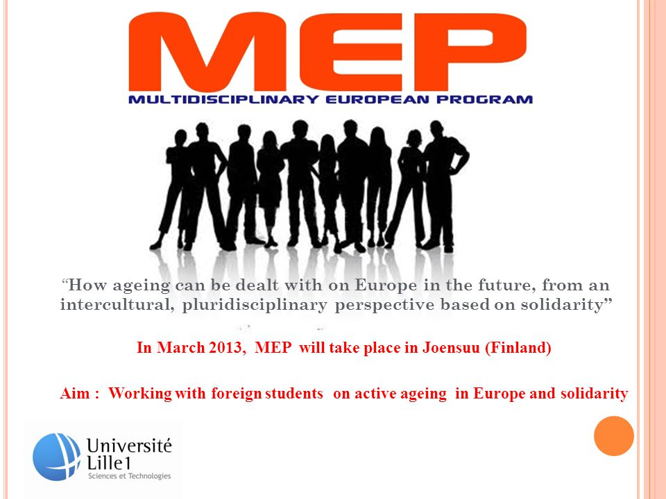 In March 2013, MEP will take place in Joensuu (Finland) Aim : Working with foreign students on active ageing in Europe and solidarity How ageing can be dealt with on Europe in the future, from an intercultural, pluridisciplinary perspective based on solidarity