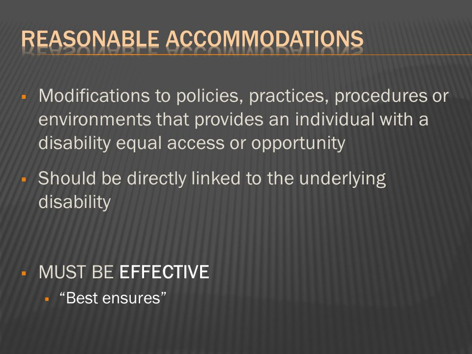  Modifications to policies, practices, procedures or environments that provides an individual with a disability equal access or opportunity  Should be directly linked to the underlying disability  MUST BE EFFECTIVE  Best ensures
