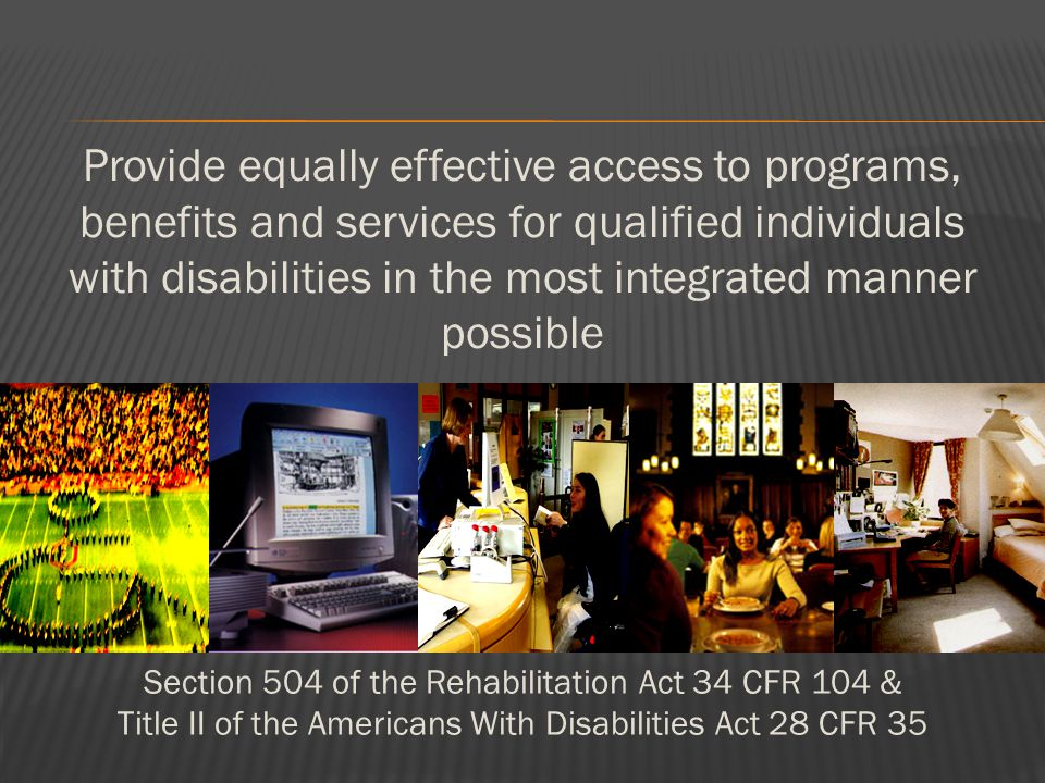 Provide equally effective access to programs, benefits and services for qualified individuals with disabilities in the most integrated manner possible Section 504 of the Rehabilitation Act 34 CFR 104 & Title II of the Americans With Disabilities Act 28 CFR 35