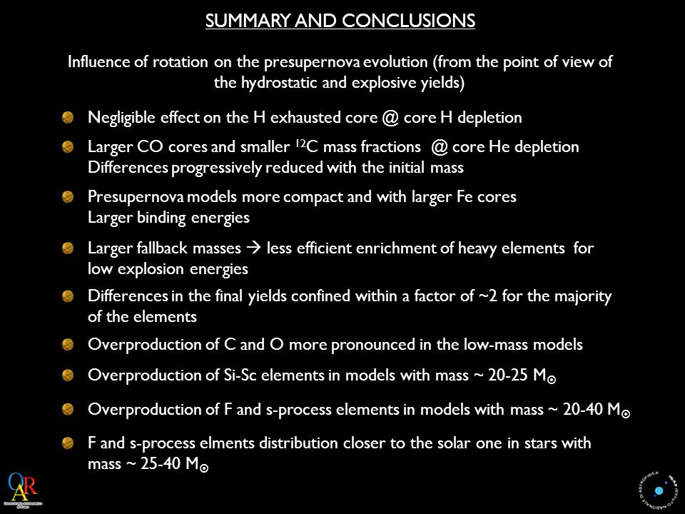 SUMMARY AND CONCLUSIONS Influence of rotation on the presupernova evolution (from the point of view of the hydrostatic and explosive yields) Negligible effect on the H exhausted core @ core H depletion Larger CO cores and smaller 12 C mass fractions @ core He depletion Differences progressively reduced with the initial mass Presupernova models more compact and with larger Fe cores Larger binding energies Larger fallback masses  less efficient enrichment of heavy elements for low explosion energies Differences in the final yields confined within a factor of ~2 for the majority of the elements Overproduction of C and O more pronounced in the low-mass models Overproduction of Si-Sc elements in models with mass ~ 20-25 M  Overproduction of F and s-process elements in models with mass ~ 20-40 M  F and s-process elments distribution closer to the solar one in stars with mass ~ 25-40 M 