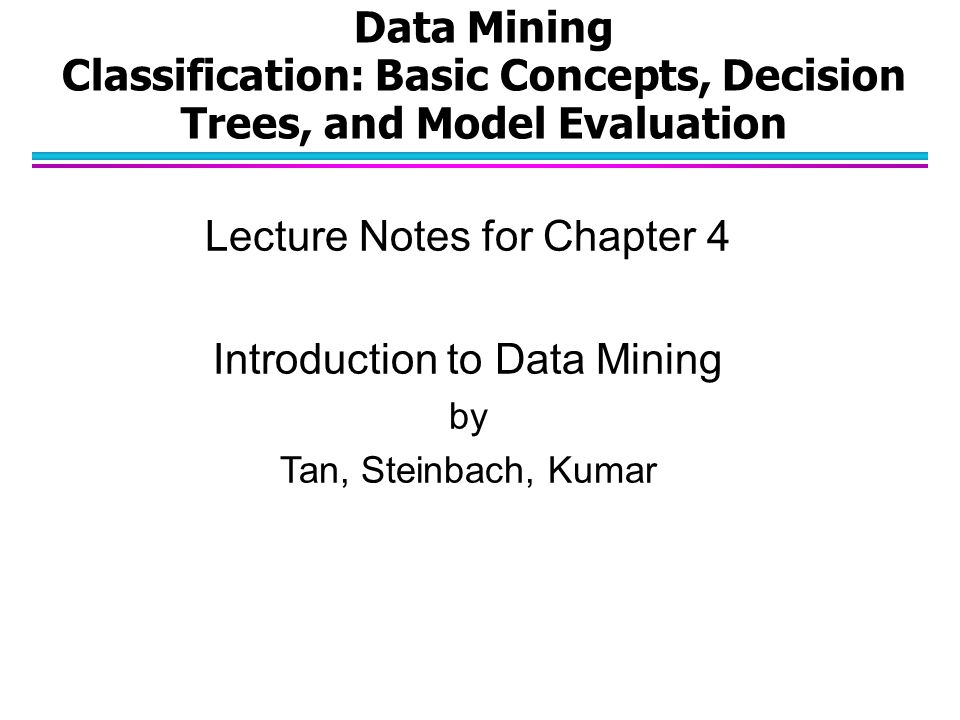 Data Mining Classification: Basic Concepts, Decision Trees, and Model Evaluation Lecture Notes for Chapter 4 Introduction to Data Mining by Tan, Stein