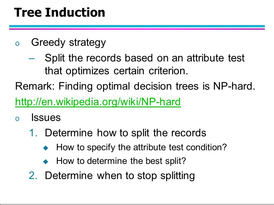 Tan,Steinbach, Kumar Introduction to Classification (with major additions/modifications by Ch. Eick) 10/1/2012 Tree Induction o Greedy strategy –Split