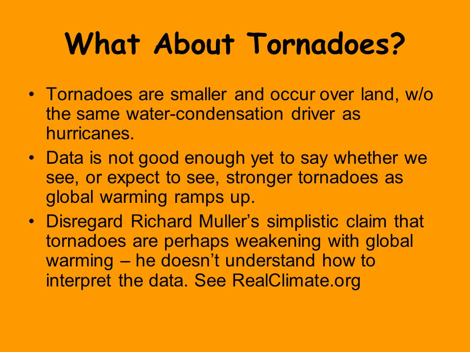What About Tornadoes? Tornadoes are smaller and occur over land, w/o the same water-condensation driver as hurricanes. Data is not good enough yet to