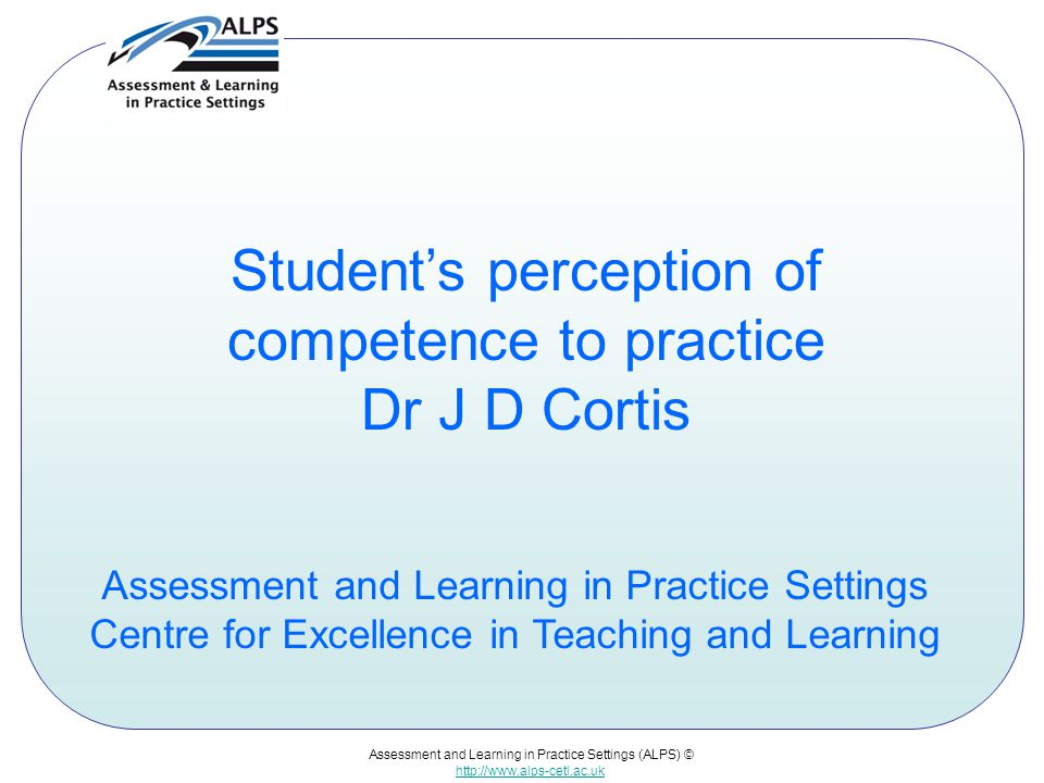 Assessment and Learning in Practice Settings (ALPS) © http://www.alps-cetl.ac.uk Student's perception of competence to practice Dr J D Cortis Assessme
