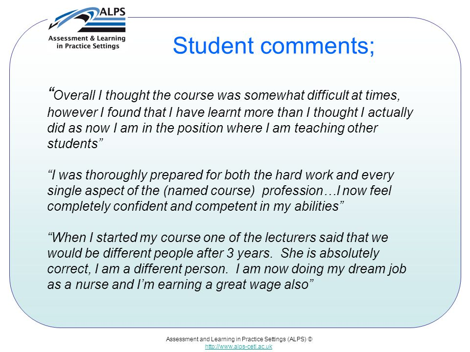 "Assessment and Learning in Practice Settings (ALPS) © http://www.alps-cetl.ac.uk Student comments; "" Overall I thought the course was somewhat difficu"