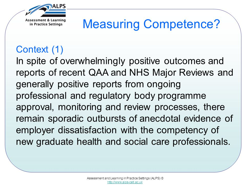Assessment and Learning in Practice Settings (ALPS) © http://www.alps-cetl.ac.uk Measuring Competence? Context (1) In spite of overwhelmingly positive