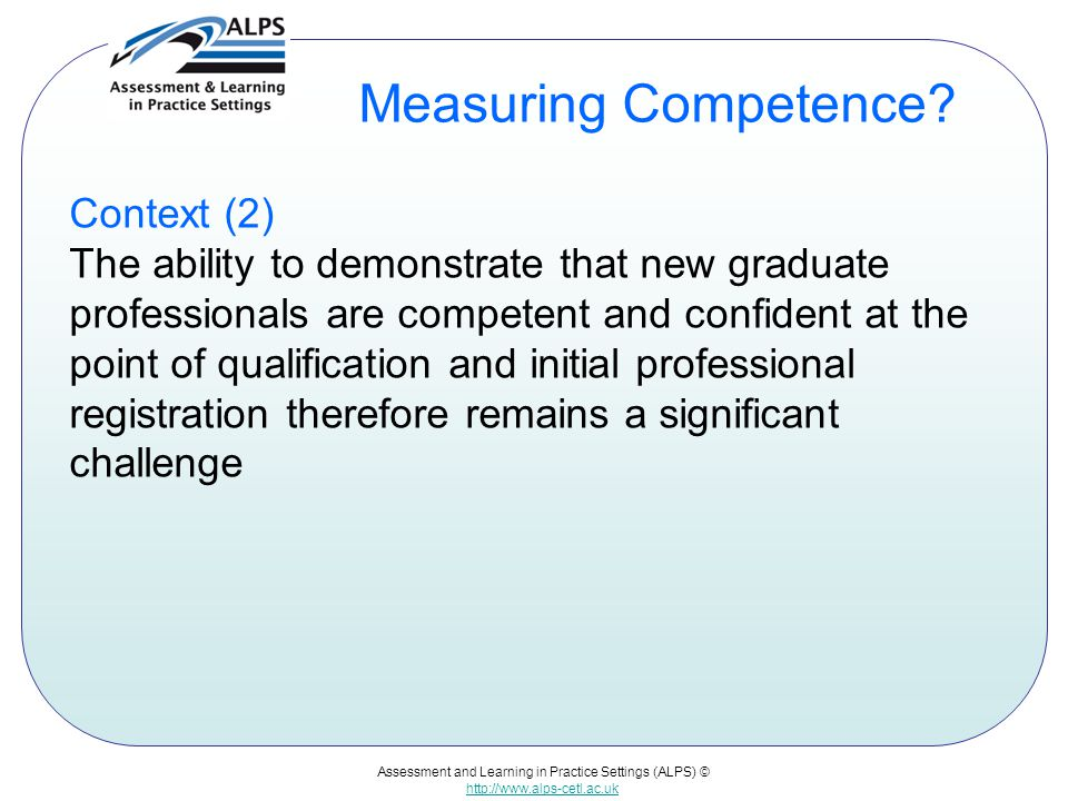 Assessment and Learning in Practice Settings (ALPS) © http://www.alps-cetl.ac.uk Measuring Competence? Context (2) The ability to demonstrate that new