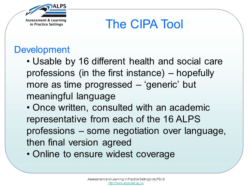 Assessment and Learning in Practice Settings (ALPS) © http://www.alps-cetl.ac.uk The CIPA Tool Development Usable by 16 different health and social ca