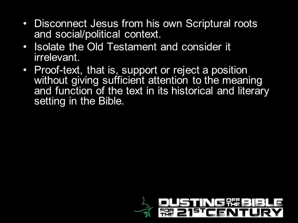 13 Disconnect Jesus from his own Scriptural roots and social/political context. Isolate the Old Testament and consider it irrelevant. Proof-text, that