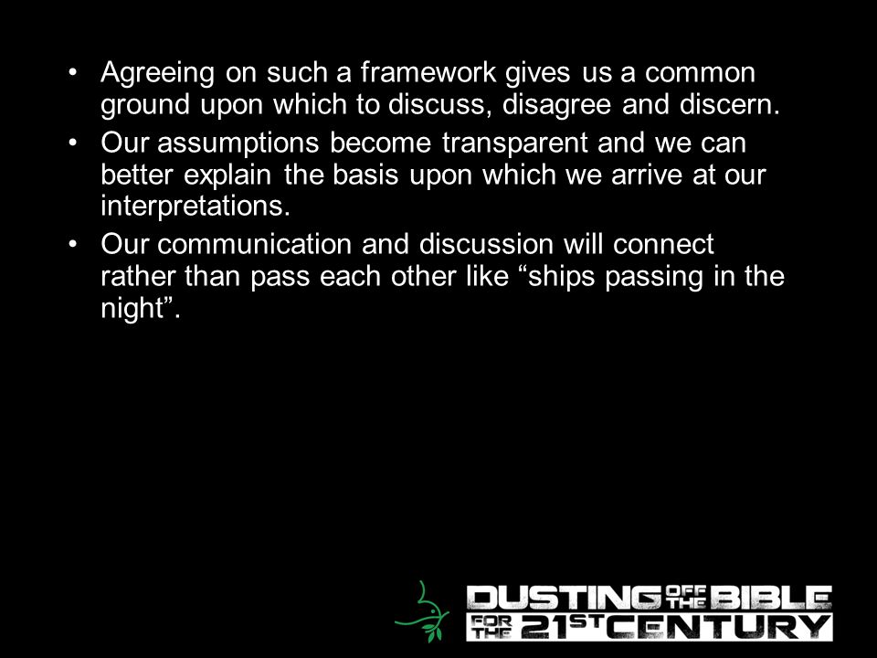 16 Agreeing on such a framework gives us a common ground upon which to discuss, disagree and discern. Our assumptions become transparent and we can be