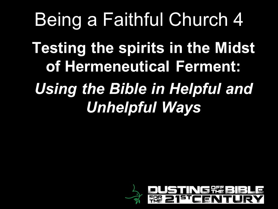 2 Being a Faithful Church 4 Testing the spirits in the Midst of Hermeneutical Ferment: Using the Bible in Helpful and Unhelpful Ways