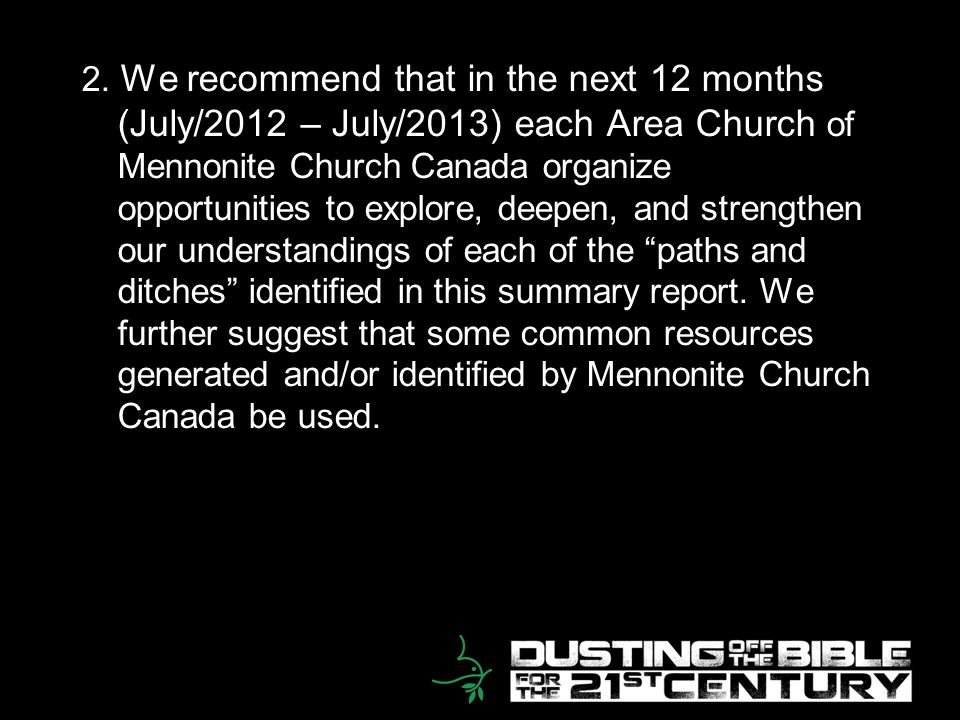 20 2. We recommend that in the next 12 months (July/2012 – July/2013) each Area Church of Mennonite Church Canada organize opportunities to explore, d