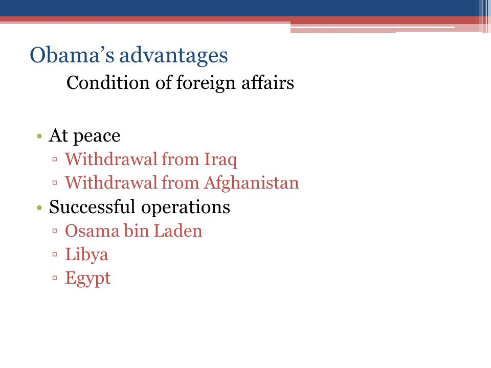 Obama's advantages Condition of foreign affairs At peace ▫Withdrawal from Iraq ▫Withdrawal from Afghanistan Successful operations ▫Osama bin Laden ▫Li