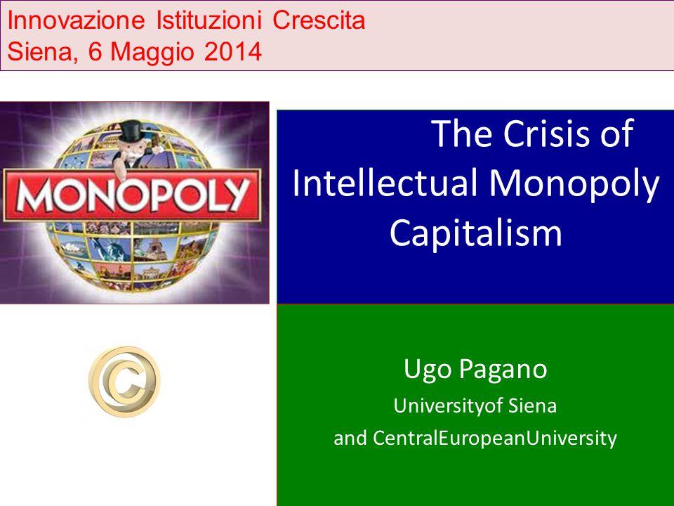 The Crisis of Intellectual Monopoly Capitalism Ugo Pagano Universityof Siena and CentralEuropeanUniversity Innovazione Istituzioni Crescita Siena, 6 Maggio 2014