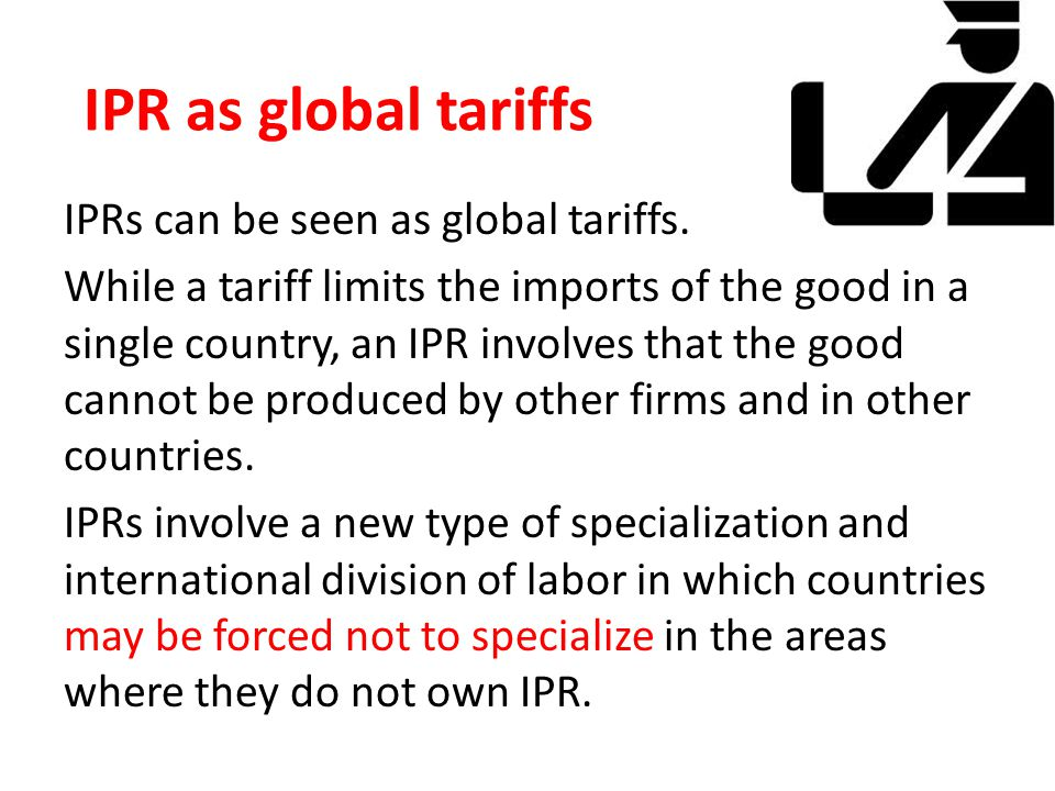 IPR as global tariffs IPRs can be seen as global tariffs. While a tariff limits the imports of the good in a single country, an IPR involves that the