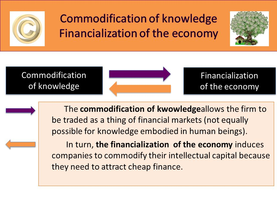 The commodification of kwowledgeallows the firm to be traded as a thing of financial markets (not equally possible for knowledge embodied in human bei