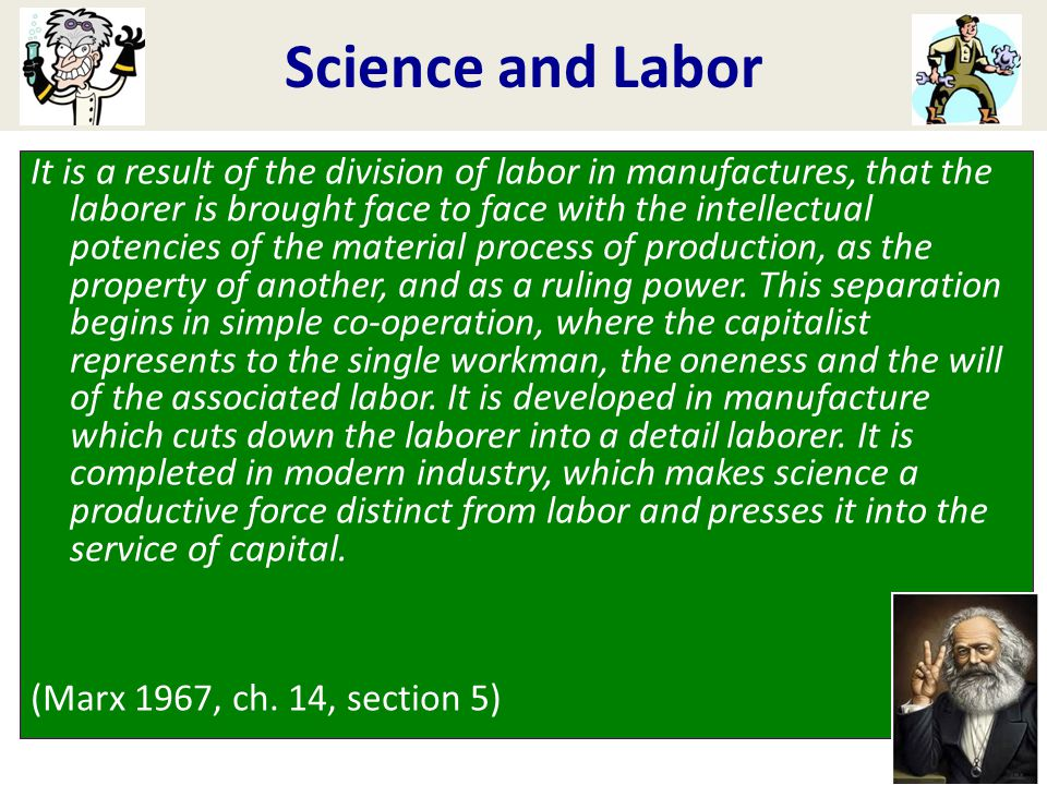 Science and Labor It is a result of the division of labor in manufactures, that the laborer is brought face to face with the intellectual potencies of