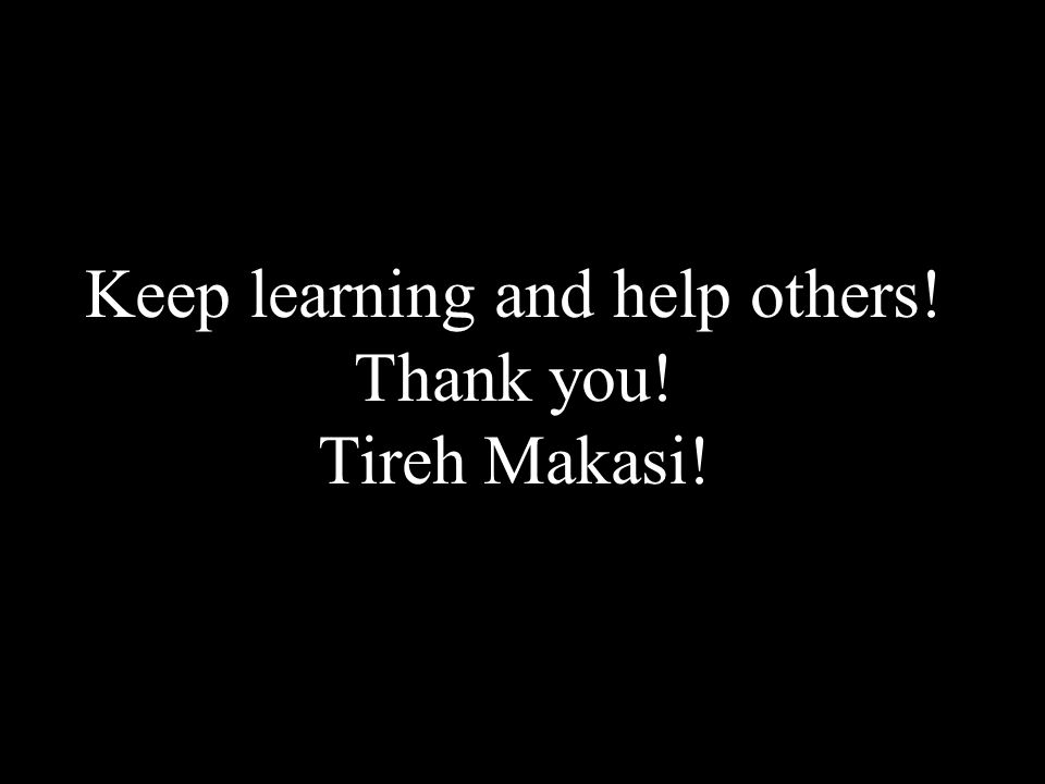 Keep learning and help others! Thank you! Tireh Makasi!