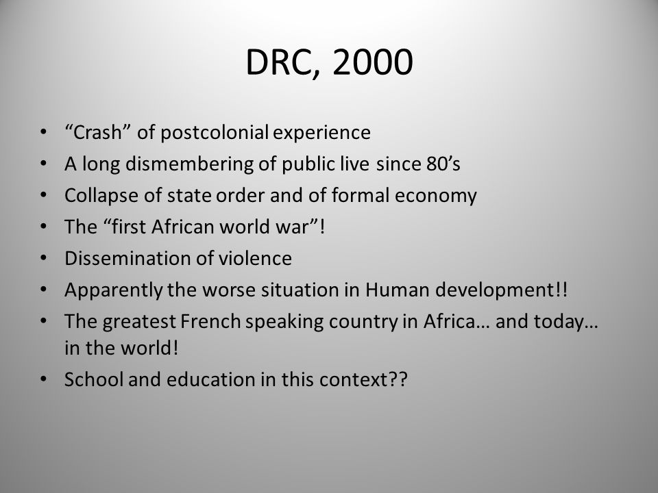 1985-2005 : Surviving and expanding school in DRC state failing DRC « miracle » on the primary school level : – Destruction of formal economy and infrastructures ( peacefully since end of 80's, with war support since 1996) – A radical impoverishment of a majority of households : most of Kinshasa families are not able to pay school fees for all children.