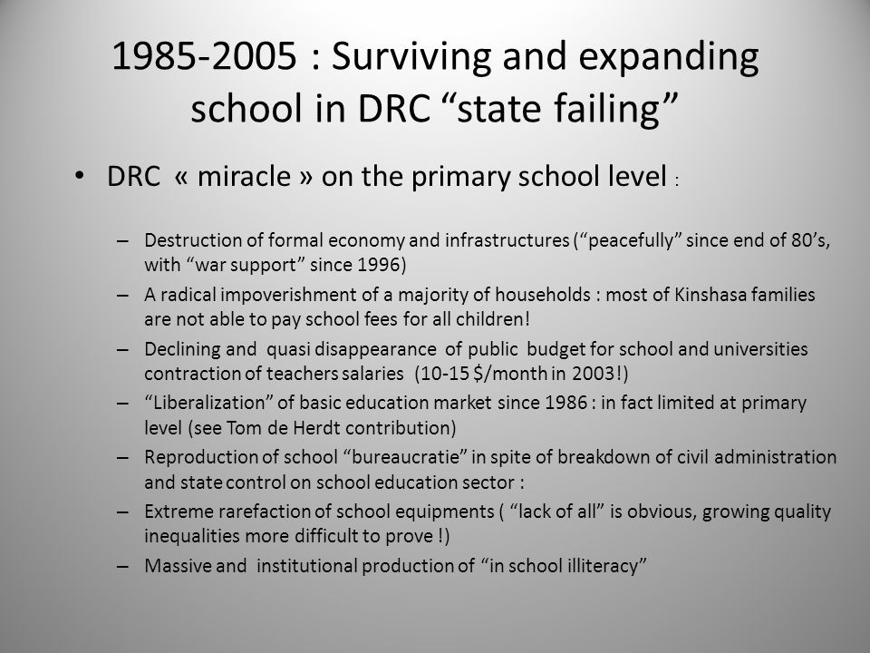 1985-2005 : Surviving and expanding school in DRC state failing (2) – The number of pupils has been multiplied by 3,5 – The gross rate of schooling +/- stable ( 3% of population growth) – Thousands of schools were created …..