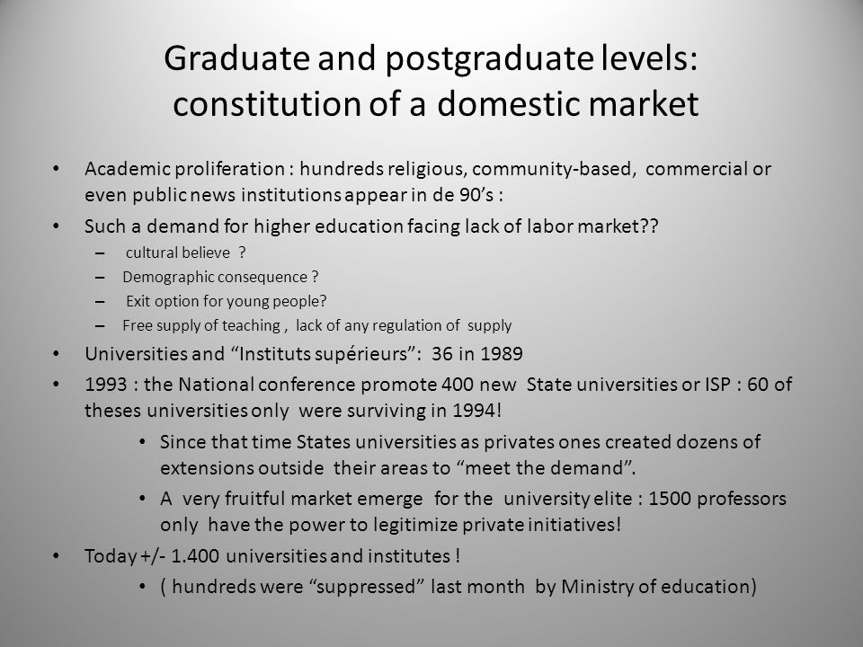 Graduate and postgraduate levels: constitution of a domestic market Academic proliferation : hundreds religious, community-based, commercial or even public news institutions appear in de 90's : Such a demand for higher education facing lack of labor market .