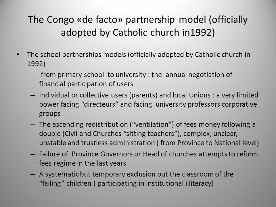 The Congo «de facto» partnership model (officially adopted by Catholic church in1992) The school partnerships models (officially adopted by Catholic church in 1992) – from primary school to university : the annual negotiation of financial participation of users – Individual or collective users (parents) and local Unions : a very limited power facing directeurs and facing university professors corporative groups – The ascending redistribution ( ventilation ) of fees money following a double (Civil and Churches sitting teachers ), complex, unclear, unstable and trustless administration ( from Province to National level) – Failure of Province Governors or Head of churches attempts to reform fees regime in the last years – A systematic but temporary exclusion out the classroom of the failing children ( participating in institutional illiteracy)