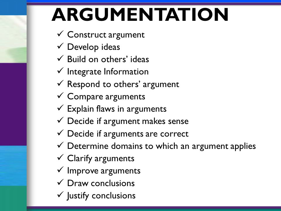 ARGUMENTATION Construct argument Develop ideas Build on others' ideas Integrate Information Respond to others' argument Compare arguments Explain flaws in arguments Decide if argument makes sense Decide if arguments are correct Determine domains to which an argument applies Clarify arguments Improve arguments Draw conclusions Justify conclusions