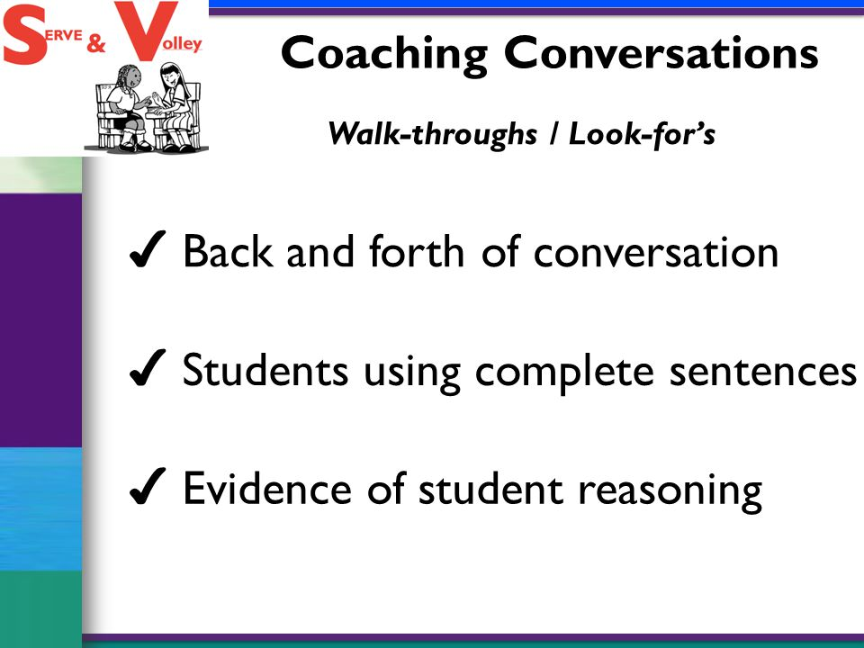 Coaching Conversations Walk-throughs / Look-for's ✔ Students using complete sentences ✔ Back and forth of conversation ✔ Evidence of student reasoning