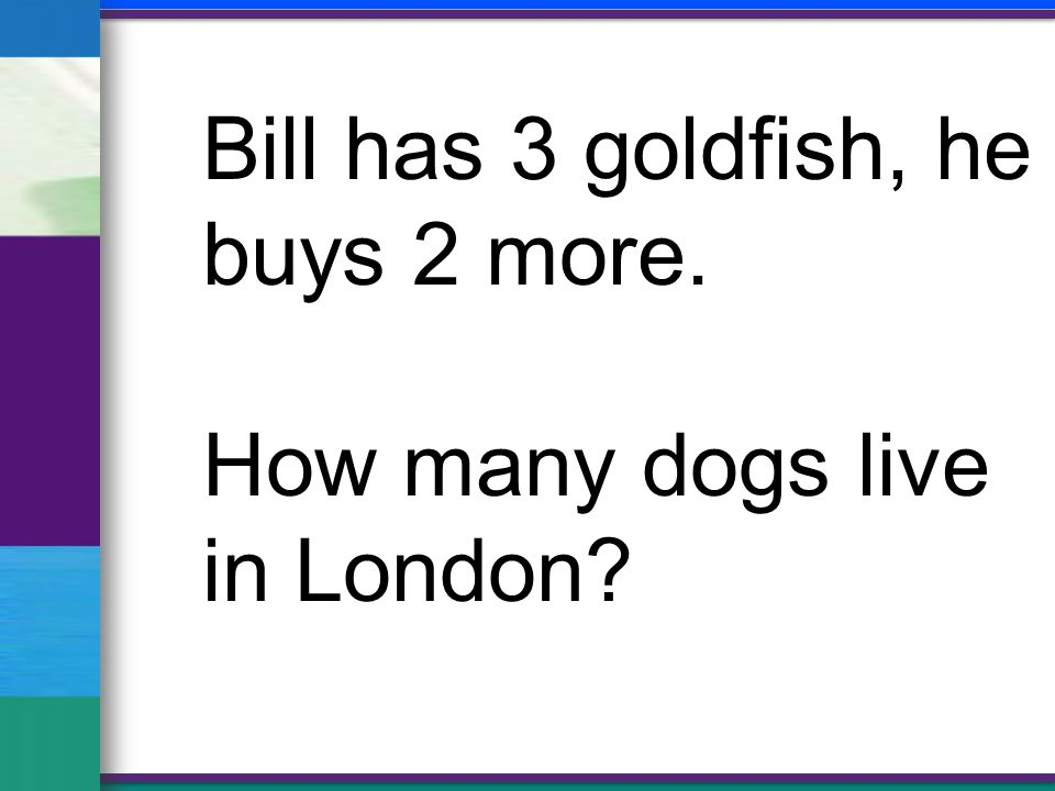 Bill has 3 goldfish, he buys 2 more. How many dogs live in London?