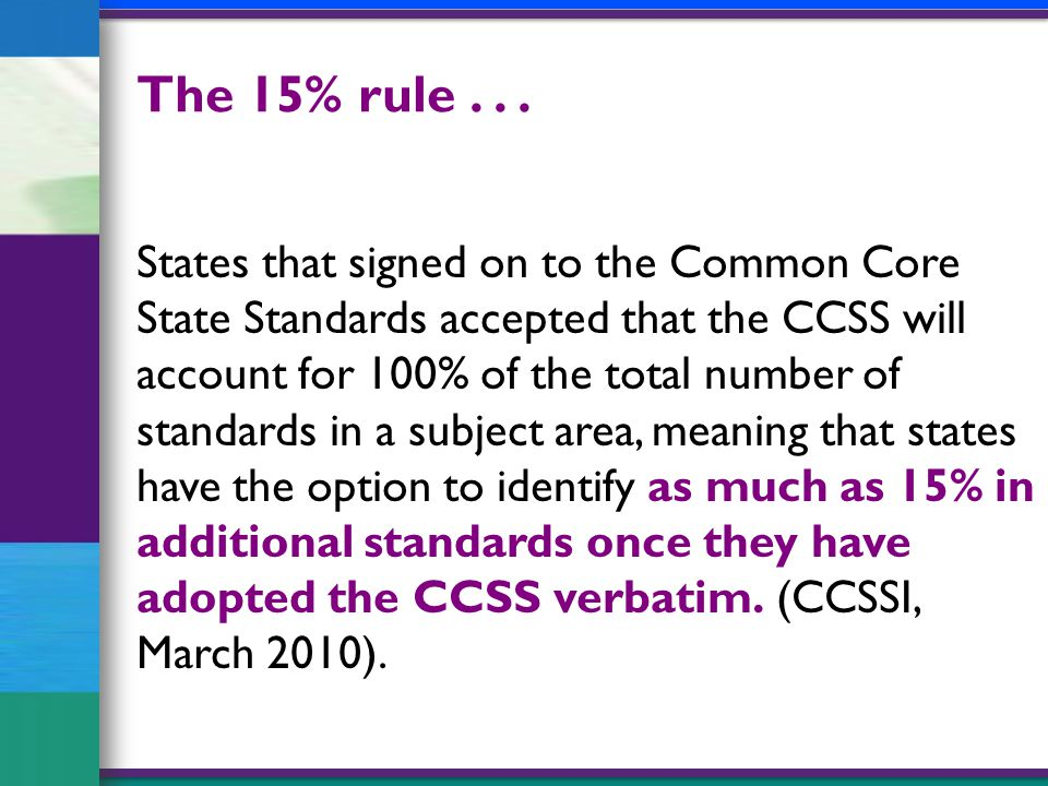 States that signed on to the Common Core State Standards accepted that the CCSS will account for 100% of the total number of standards in a subject area, meaning that states have the option to identify as much as 15% in additional standards once they have adopted the CCSS verbatim.