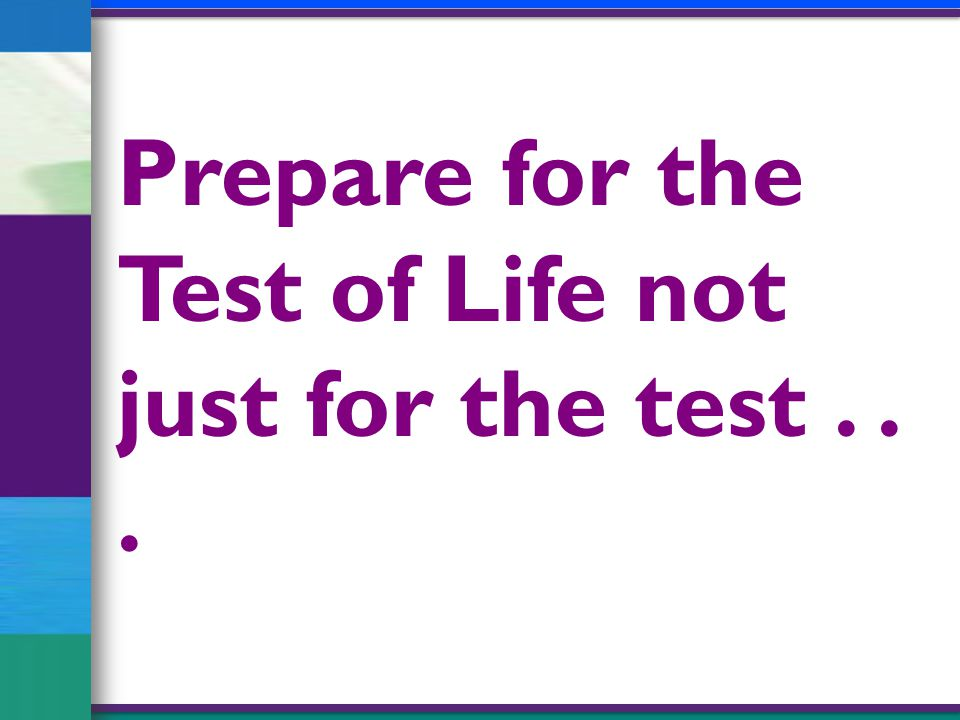 Prepare for the Test of Life not just for the test...