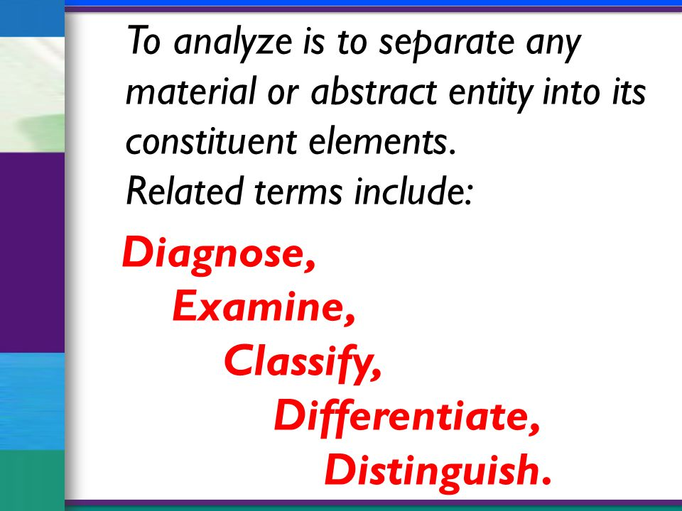 To analyze is to separate any material or abstract entity into its constituent elements.