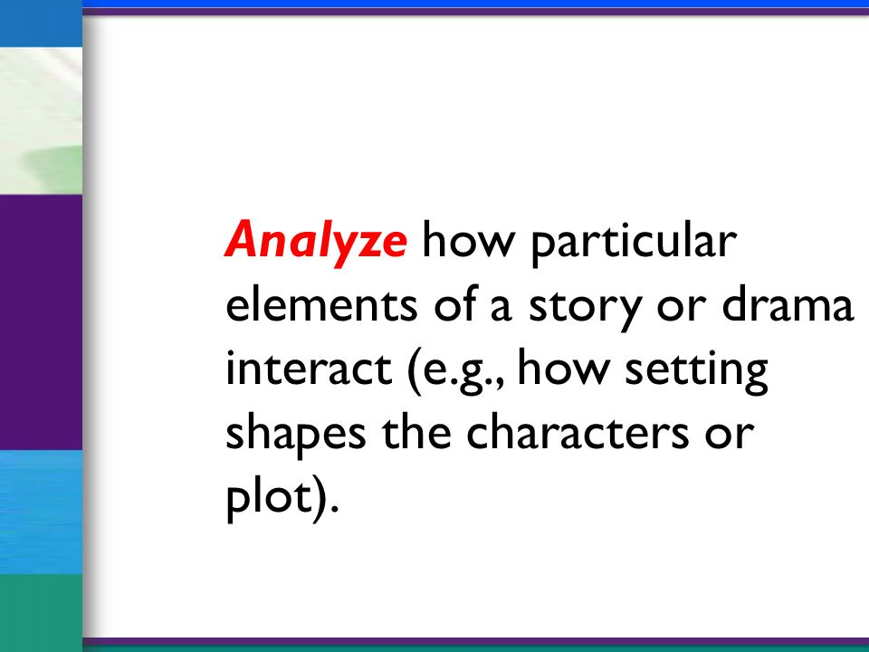 Analyze how particular elements of a story or drama interact (e.g., how setting shapes the characters or plot).