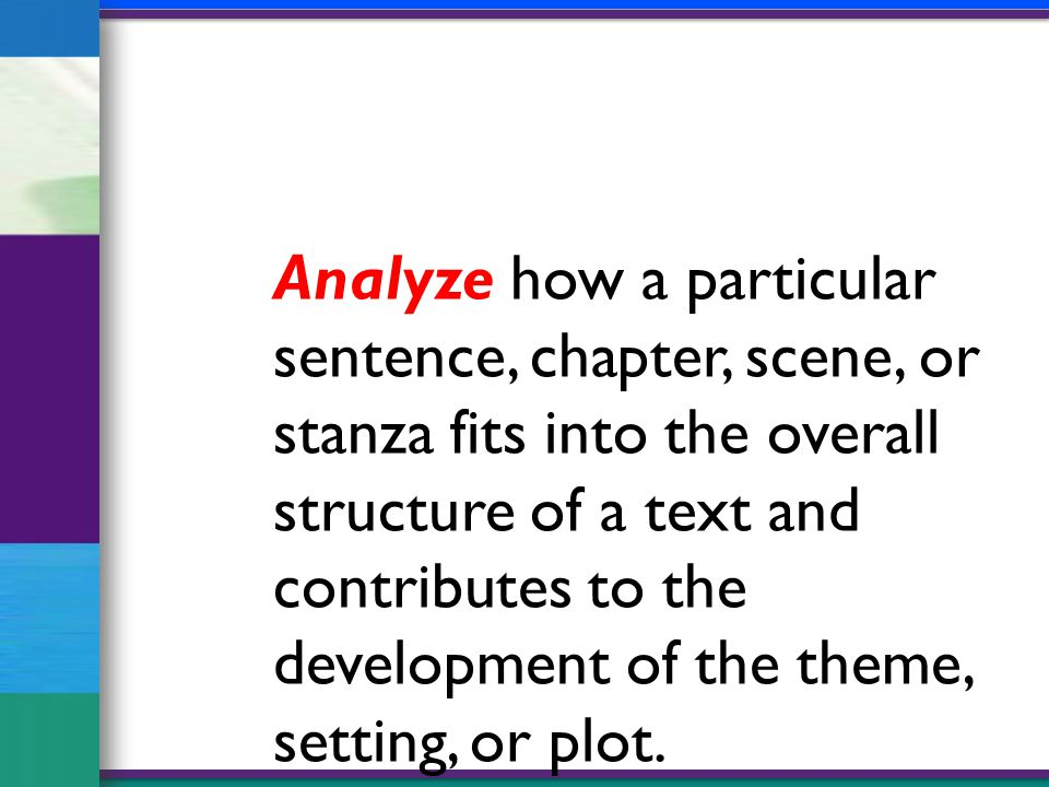 Analyze how a particular sentence, chapter, scene, or stanza fits into the overall structure of a text and contributes to the development of the theme, setting, or plot.
