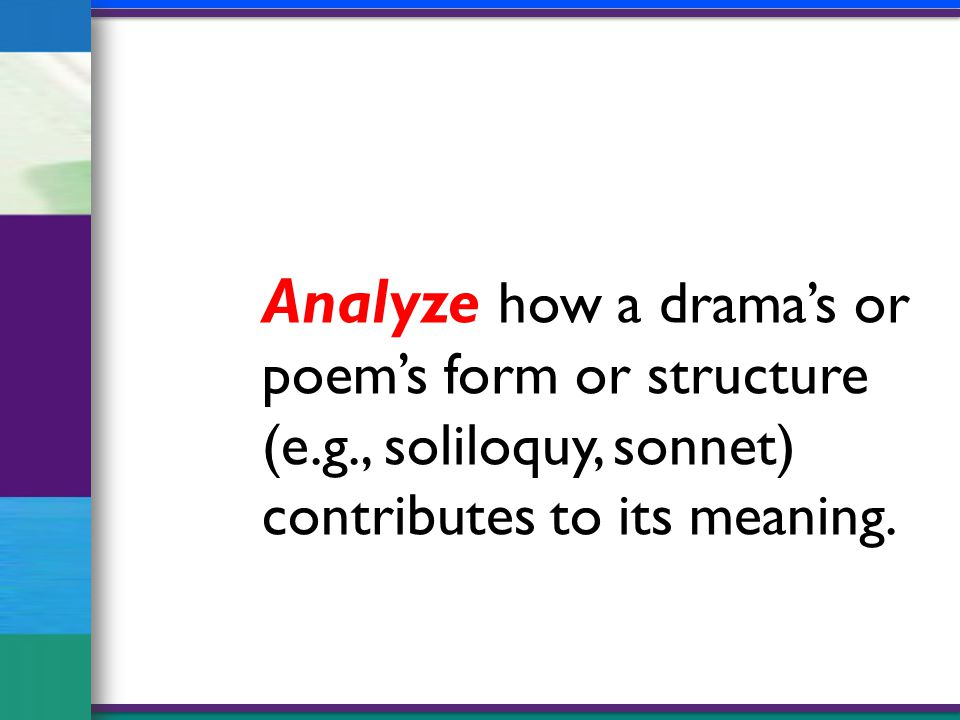 Analyze how a drama's or poem's form or structure (e.g., soliloquy, sonnet) contributes to its meaning.