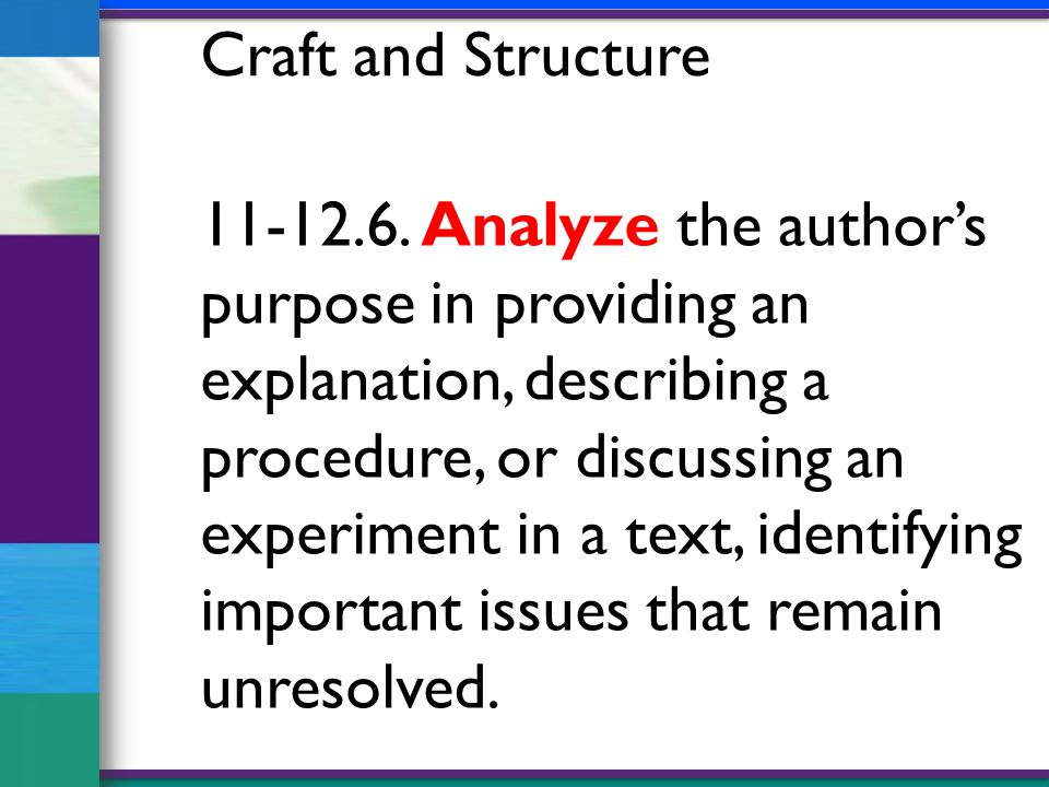 11-12.6. Analyze the author's purpose in providing an explanation, describing a procedure, or discussing an experiment in a text, identifying importan