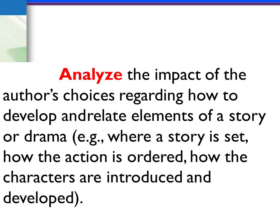 Analyze the impact of the author's choices regarding how to develop andrelate elements of a story or drama (e.g., where a story is set, how the action is ordered, how the characters are introduced and developed).