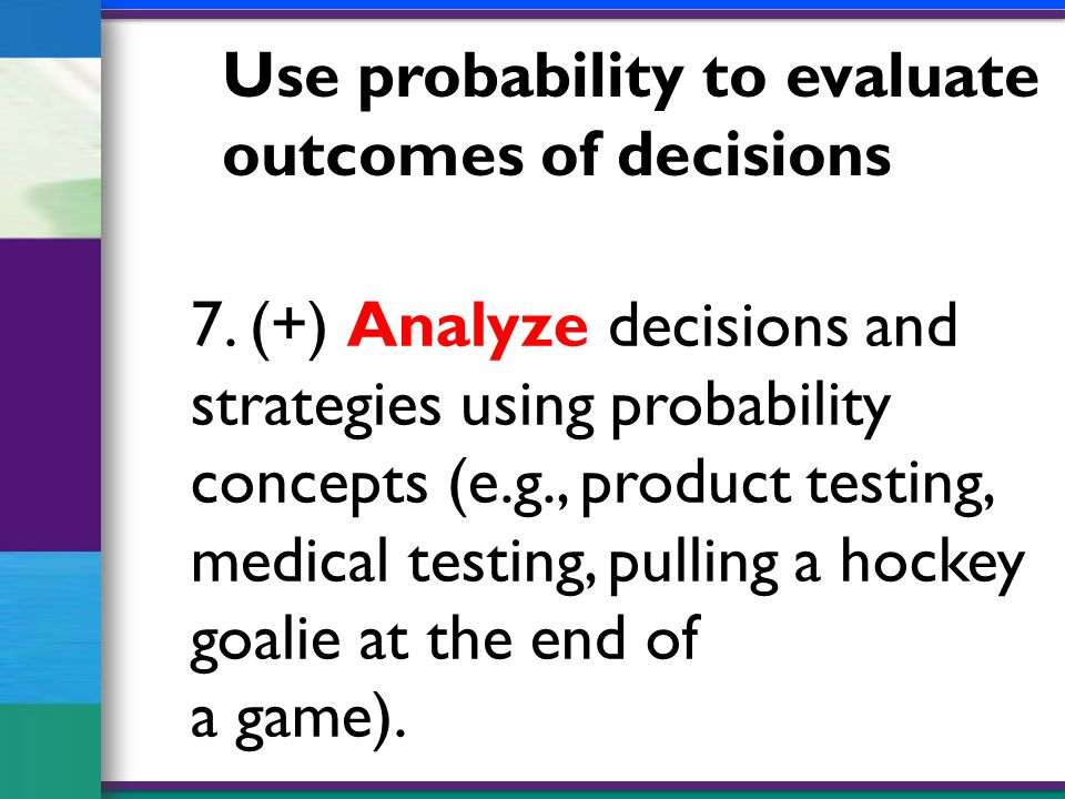7. (+) Analyze decisions and strategies using probability concepts (e.g., product testing, medical testing, pulling a hockey goalie at the end of a ga