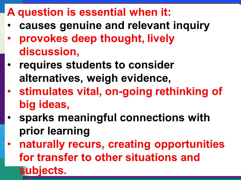 A question is essential when it: causes genuine and relevant inquiry provokes deep thought, lively discussion, requires students to consider alternatives, weigh evidence, stimulates vital, on-going rethinking of big ideas, sparks meaningful connections with prior learning naturally recurs, creating opportunities for transfer to other situations and subjects.