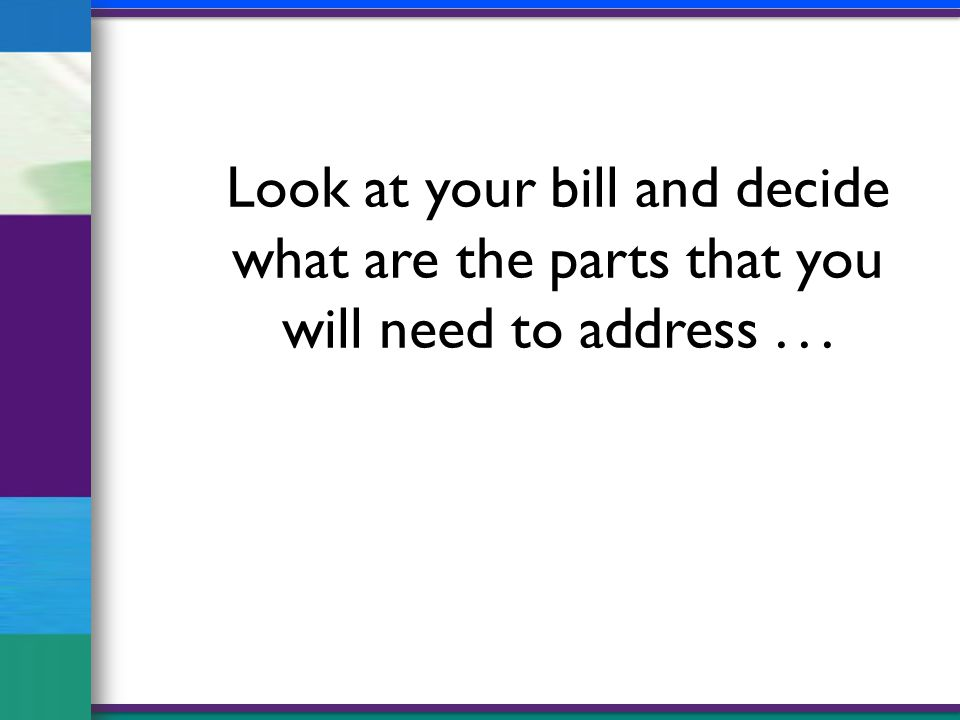 Look at your bill and decide what are the parts that you will need to address...