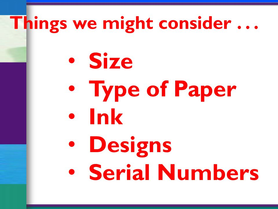 Things we might consider... Size Type of Paper Ink Designs Serial Numbers