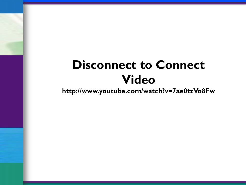 Disconnect to Connect Video http://www.youtube.com/watch?v=7ae0tzVo8Fw