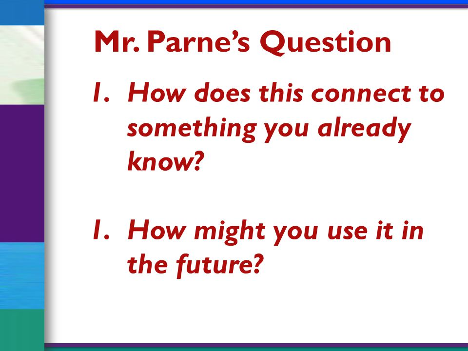 Mr. Parne's Question 1.How does this connect to something you already know.