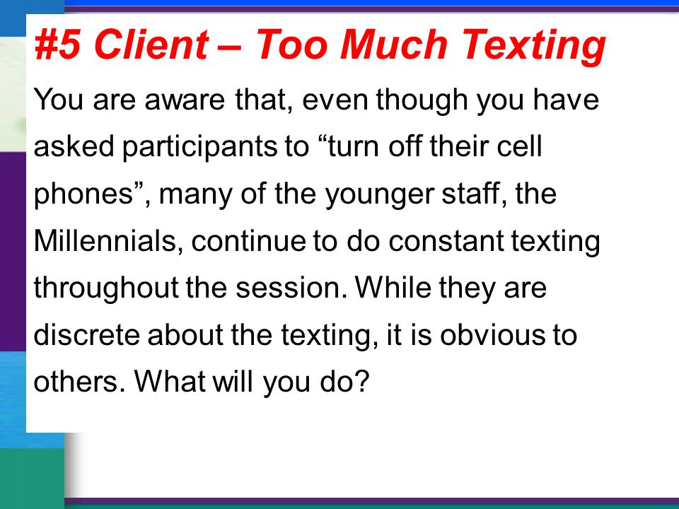 #5 Client – Too Much Texting You are aware that, even though you have asked participants to turn off their cell phones , many of the younger staff, the Millennials, continue to do constant texting throughout the session.