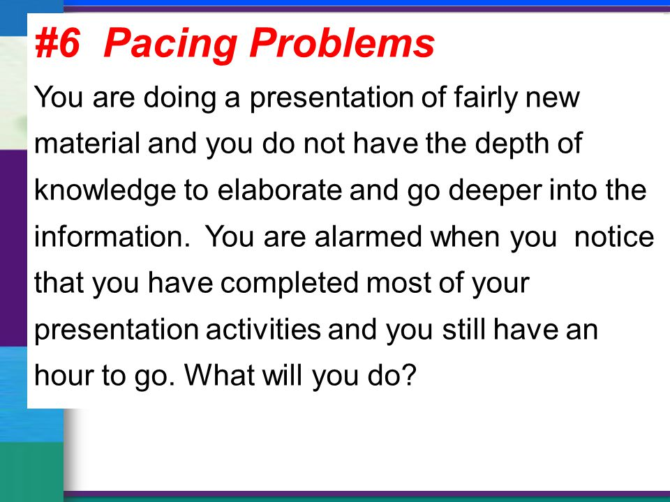 #6 Pacing Problems You are doing a presentation of fairly new material and you do not have the depth of knowledge to elaborate and go deeper into the information.